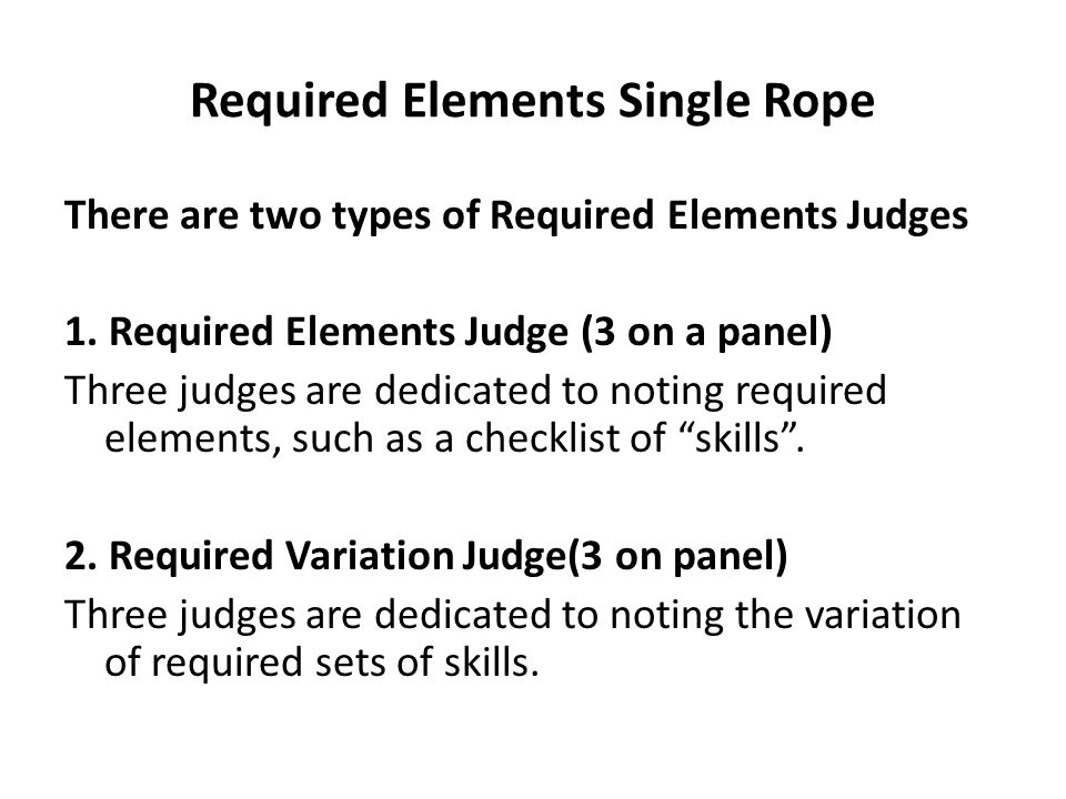 Required Elements Single Rope There are two types of Required Elements Judges 1. Required Elements Judge (3 on a panel) Three judges are dedicated to