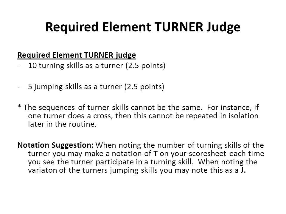 Required Element TURNER Judge Required Element TURNER judge -10 turning skills as a turner (2.5 points) -5 jumping skills as a turner (2.5 points) * T
