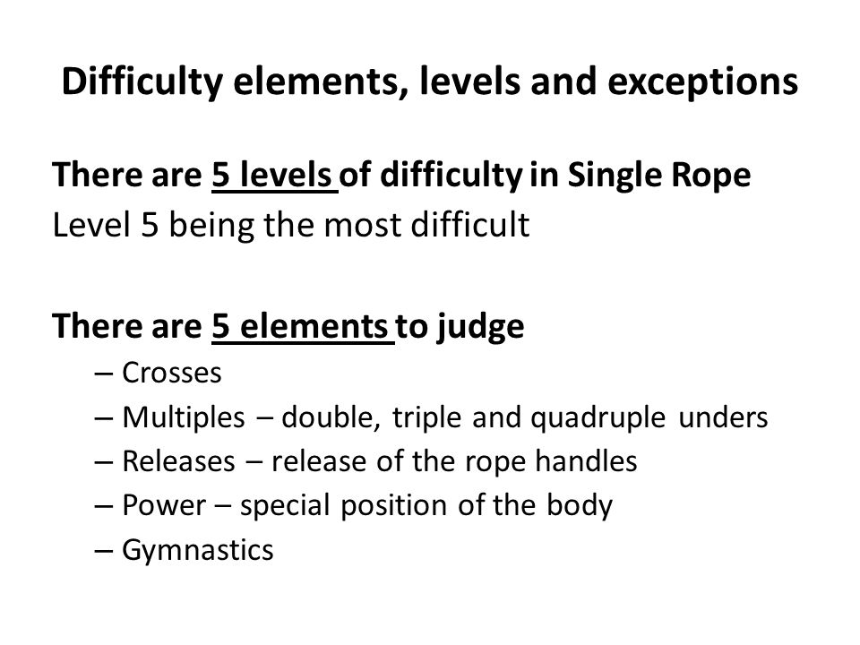Difficulty elements, levels and exceptions There are 5 levels of difficulty in Single Rope Level 5 being the most difficult There are 5 elements to ju