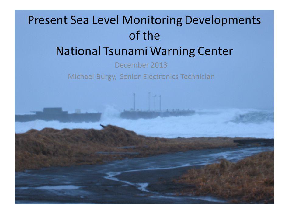 Present Sea Level Monitoring Developments of the National Tsunami Warning Center December 2013 Michael Burgy, Senior Electronics Technician