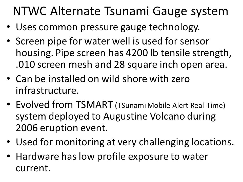 NTWC Alternate Tsunami Gauge system Uses common pressure gauge technology. Screen pipe for water well is used for sensor housing. Pipe screen has 4200