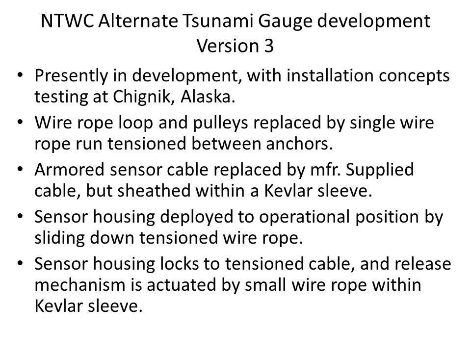 NTWC Alternate Tsunami Gauge development Version 3 Presently in development, with installation concepts testing at Chignik, Alaska. Wire rope loop and