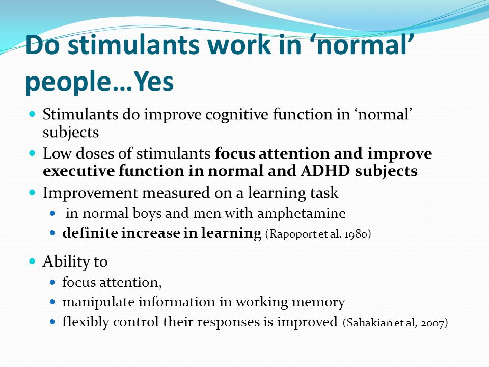 Do stimulants work in 'normal' people…Yes Stimulants do improve cognitive function in 'normal' subjects Low doses of stimulants focus attention and improve executive function in normal and ADHD subjects Improvement measured on a learning task in normal boys and men with amphetamine definite increase in learning (Rapoport et al, 1980) Ability to focus attention, manipulate information in working memory flexibly control their responses is improved (Sahakian et al, 2007)