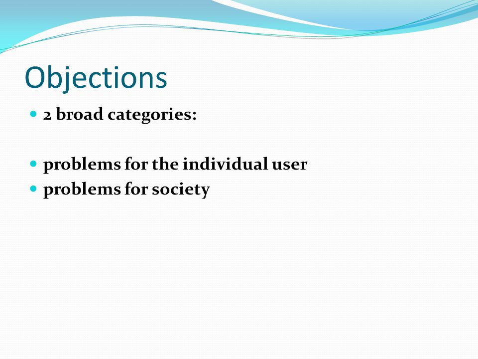 Objections 2 broad categories: problems for the individual user problems for society