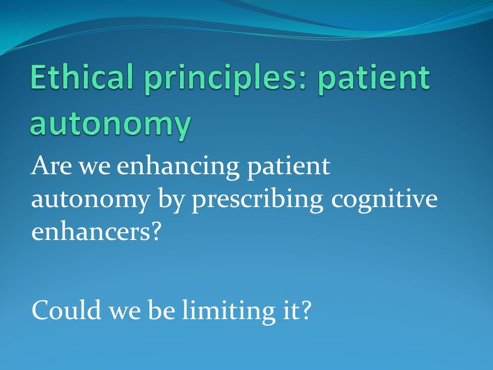 Are we enhancing patient autonomy by prescribing cognitive enhancers? Could we be limiting it?