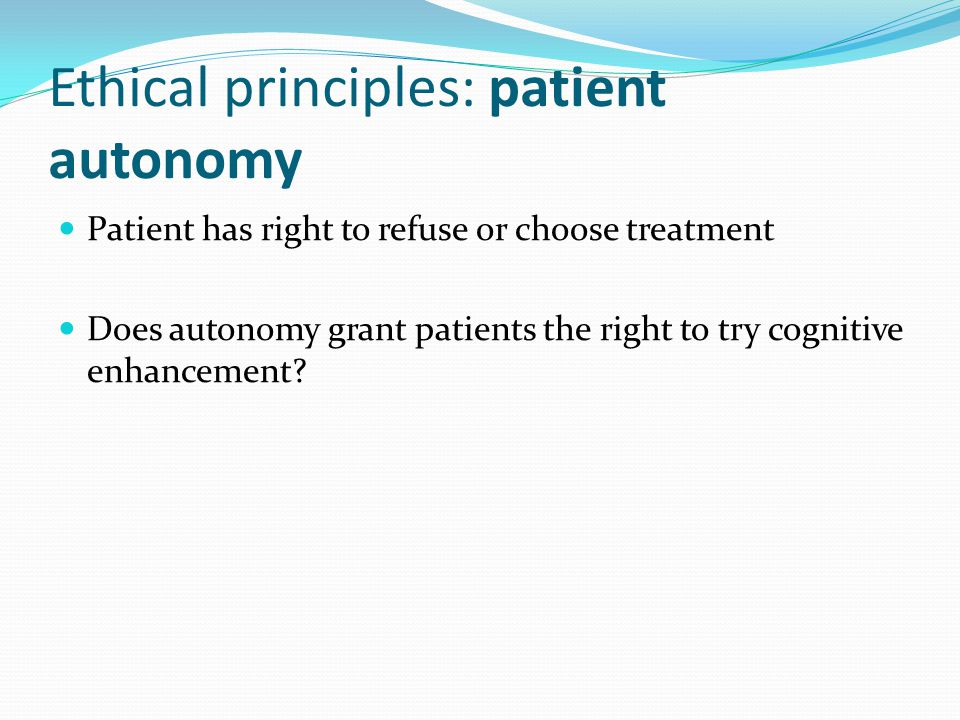 Ethical principles: patient autonomy Patient has right to refuse or choose treatment Does autonomy grant patients the right to try cognitive enhancement?