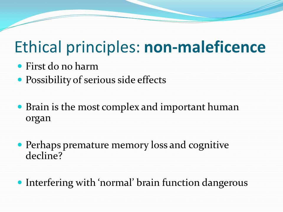 Ethical principles: non-maleficence First do no harm Possibility of serious side effects Brain is the most complex and important human organ Perhaps premature memory loss and cognitive decline.