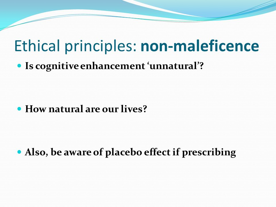 Ethical principles: non-maleficence Is cognitive enhancement 'unnatural'.