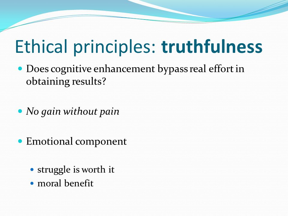 Ethical principles: truthfulness Does cognitive enhancement bypass real effort in obtaining results.