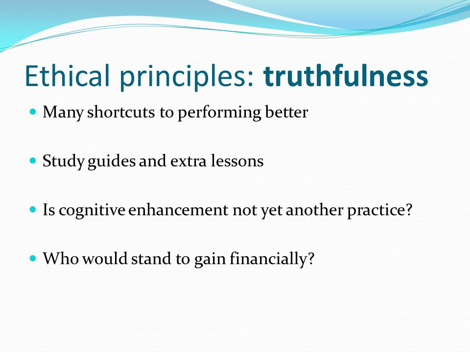 Ethical principles: truthfulness Many shortcuts to performing better Study guides and extra lessons Is cognitive enhancement not yet another practice.