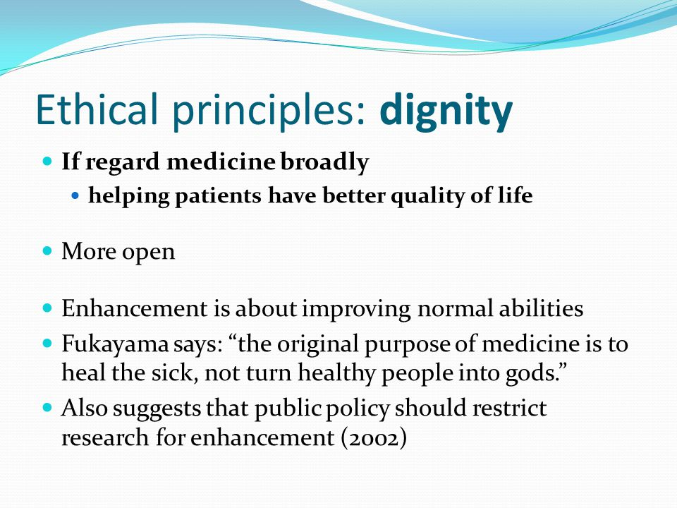 Ethical principles: dignity If regard medicine broadly helping patients have better quality of life More open Enhancement is about improving normal abilities Fukayama says: the original purpose of medicine is to heal the sick, not turn healthy people into gods. Also suggests that public policy should restrict research for enhancement (2002)