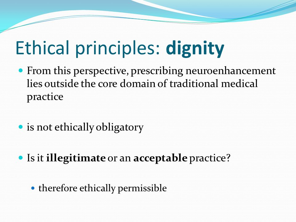 Ethical principles: dignity From this perspective, prescribing neuroenhancement lies outside the core domain of traditional medical practice is not ethically obligatory Is it illegitimate or an acceptable practice.
