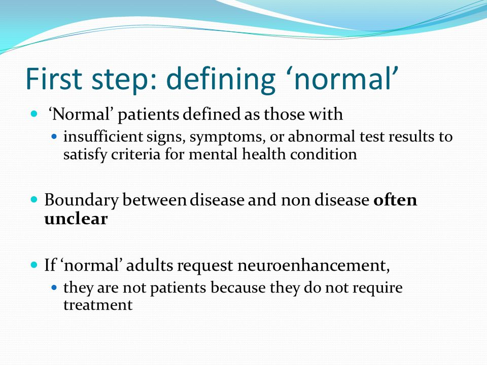 First step: defining 'normal' 'Normal' patients defined as those with insufficient signs, symptoms, or abnormal test results to satisfy criteria for mental health condition Boundary between disease and non disease often unclear If 'normal' adults request neuroenhancement, they are not patients because they do not require treatment