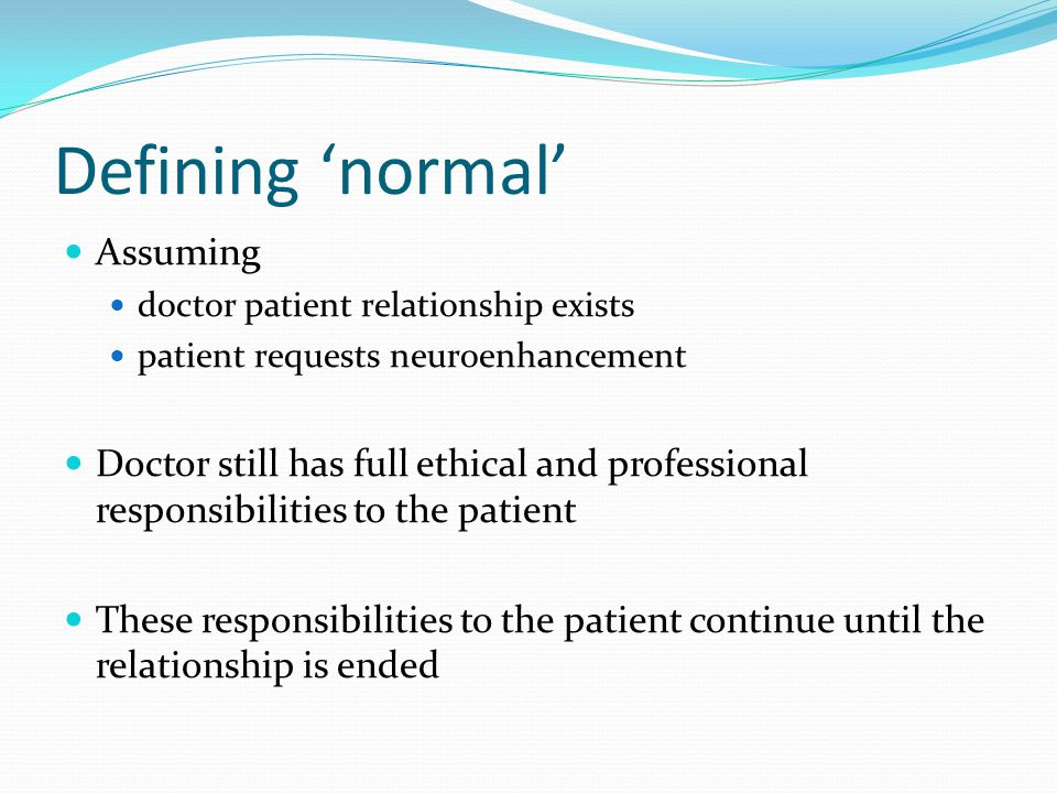 Defining 'normal' Assuming doctor patient relationship exists patient requests neuroenhancement Doctor still has full ethical and professional responsibilities to the patient These responsibilities to the patient continue until the relationship is ended