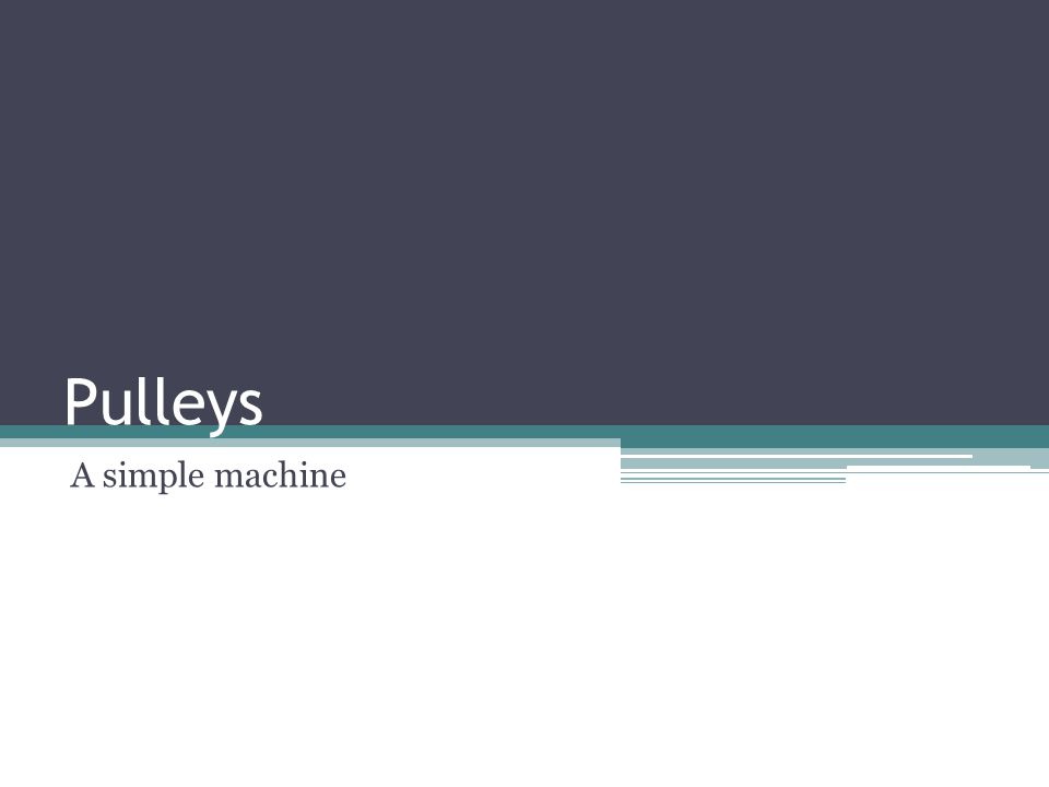 System of Pulleys Weight System of Pulleys Has at least two wheels The more complex the pulley, the more the effort needed to move the object decreases The force needed to raise this weight is ¼ the weight of the object.