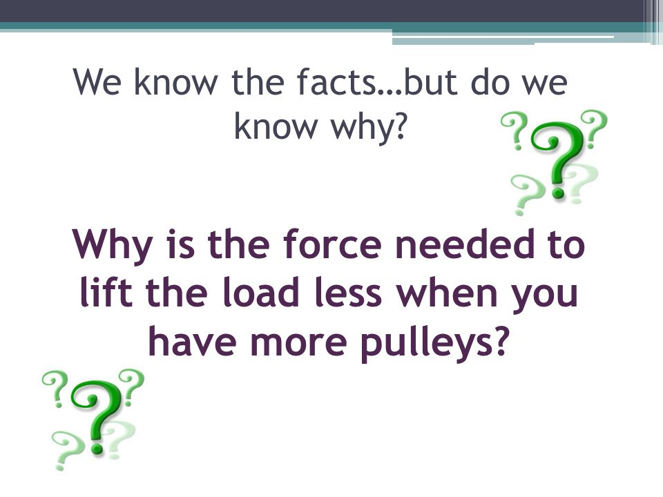 We know the facts…but do we know why? Why is the force needed to lift the load less when you have more pulleys?