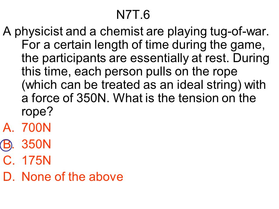 N7T.6 A physicist and a chemist are playing tug-of-war. For a certain length of time during the game, the participants are essentially at rest. During