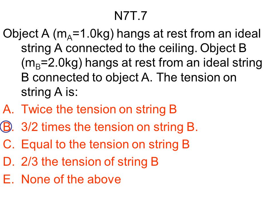 N7T.7 Object A (m A =1.0kg) hangs at rest from an ideal string A connected to the ceiling. Object B (m B =2.0kg) hangs at rest from an ideal string B