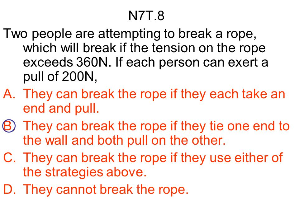 N7T.8 Two people are attempting to break a rope, which will break if the tension on the rope exceeds 360N. If each person can exert a pull of 200N, A.