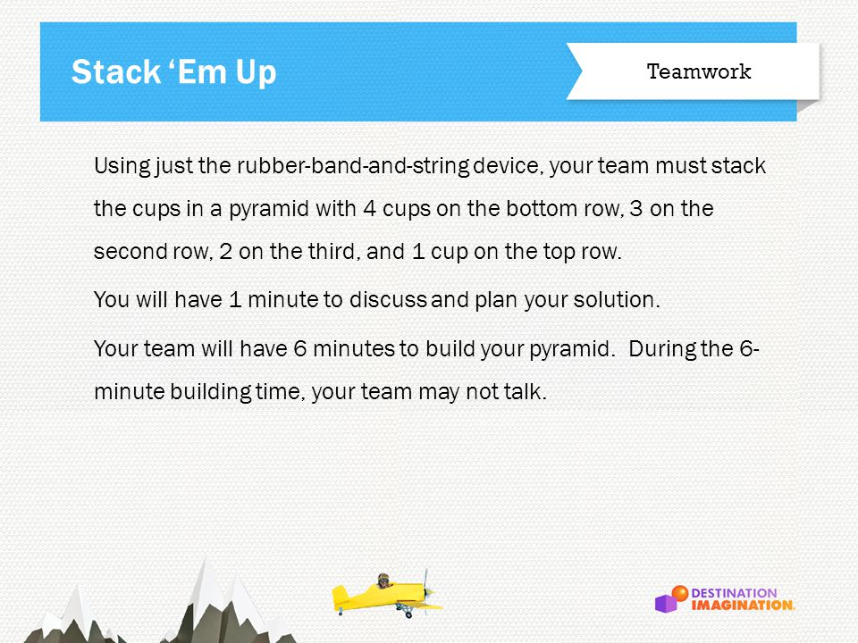 Using just the rubber-band-and-string device, your team must stack the cups in a pyramid with 4 cups on the bottom row, 3 on the second row, 2 on the third, and 1 cup on the top row.
