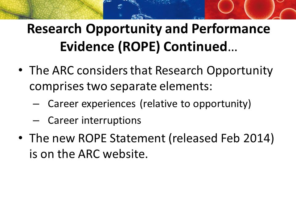 Research Opportunity and Performance Evidence (ROPE) Continued… The ARC considers that Research Opportunity comprises two separate elements: – Career experiences (relative to opportunity) – Career interruptions The new ROPE Statement (released Feb 2014) is on the ARC website.