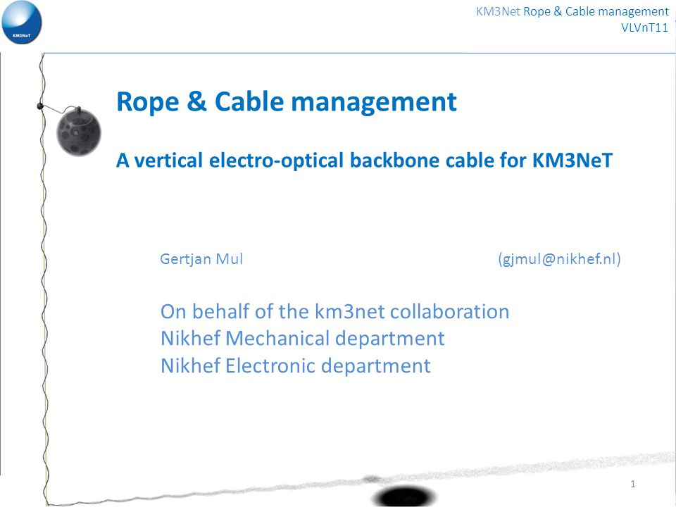 Rope & Cable management A vertical electro-optical backbone cable for KM3NeT Gertjan Mul (gjmul@nikhef.nl) On behalf of the km3net collaboration Nikhef Mechanical department Nikhef Electronic department 1 KM3Net Rope & Cable management VLVnT11
