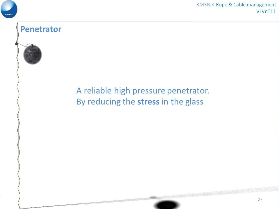 Penetrator A reliable high pressure penetrator. By reducing the stress in the glass 27 KM3Net Rope & Cable management VLVnT11