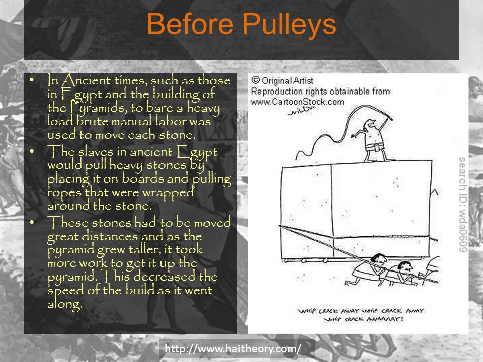 Before Pulleys In Ancient times, such as those in Egypt and the building of the Pyramids, to bare a heavy load brute manual labor was used to move each stone.