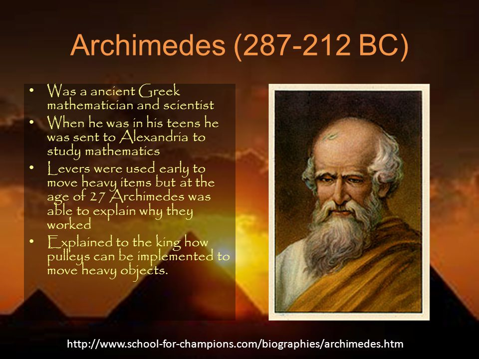 Archimedes (287-212 BC) Was a ancient Greek mathematician and scientist When he was in his teens he was sent to Alexandria to study mathematics Levers were used early to move heavy items but at the age of 27 Archimedes was able to explain why they worked Explained to the king how pulleys can be implemented to move heavy objects.