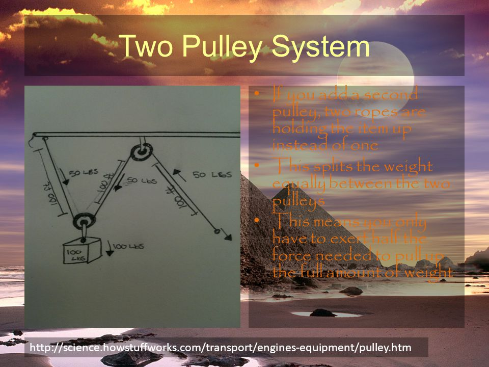 Two Pulley System If you add a second pulley, two ropes are holding the item up instead of one This splits the weight equally between the two pulleys This means you only have to exert half the force needed to pull up the full amount of weight http://science.howstuffworks.com/transport/engines-equipment/pulley.htm