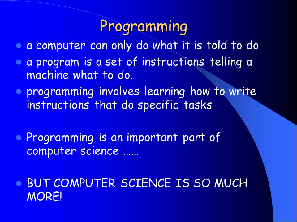 Programming a computer can only do what it is told to do a program is a set of instructions telling a machine what to do.