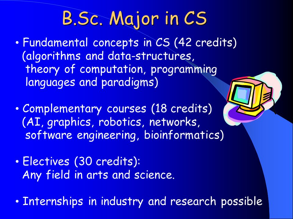 Fundamental concepts in CS (42 credits) (algorithms and data-structures, theory of computation, programming languages and paradigms) Complementary courses (18 credits) (AI, graphics, robotics, networks, software engineering, bioinformatics) Electives (30 credits): Any field in arts and science.