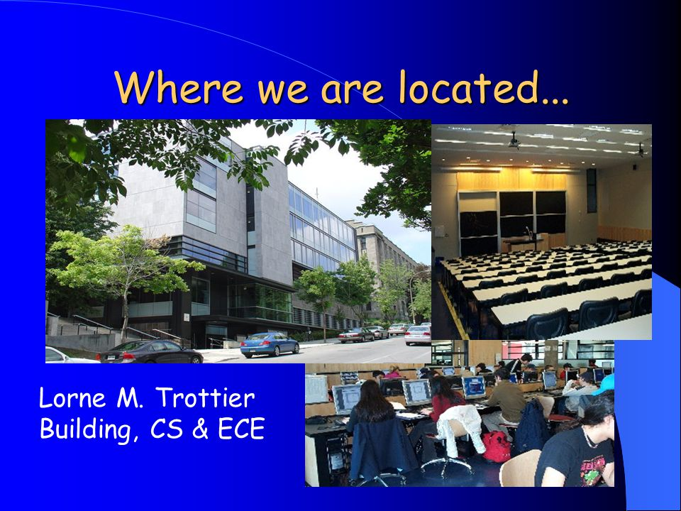 Where we are located... Lorne M. Trottier Building, CS & ECE