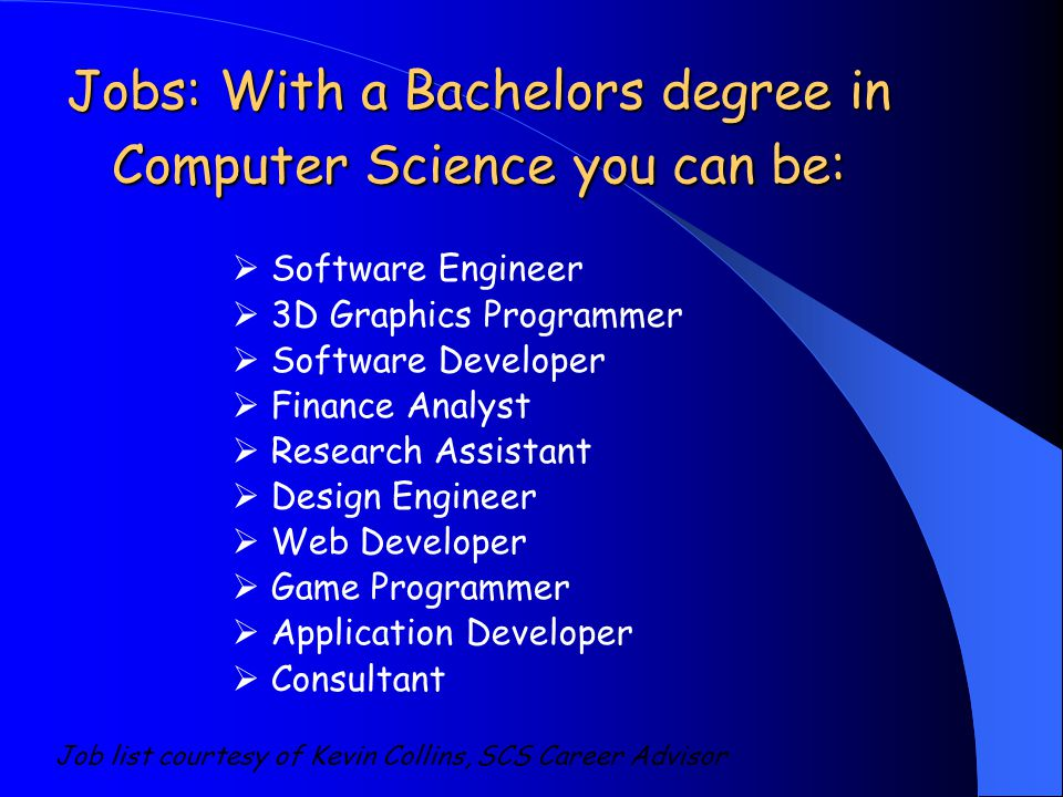  Software Engineer  3D Graphics Programmer  Software Developer  Finance Analyst  Research Assistant  Design Engineer  Web Developer  Game Programmer  Application Developer  Consultant Job list courtesy of Kevin Collins, SCS Career Advisor Jobs: With a Bachelors degree in Computer Science you can be:
