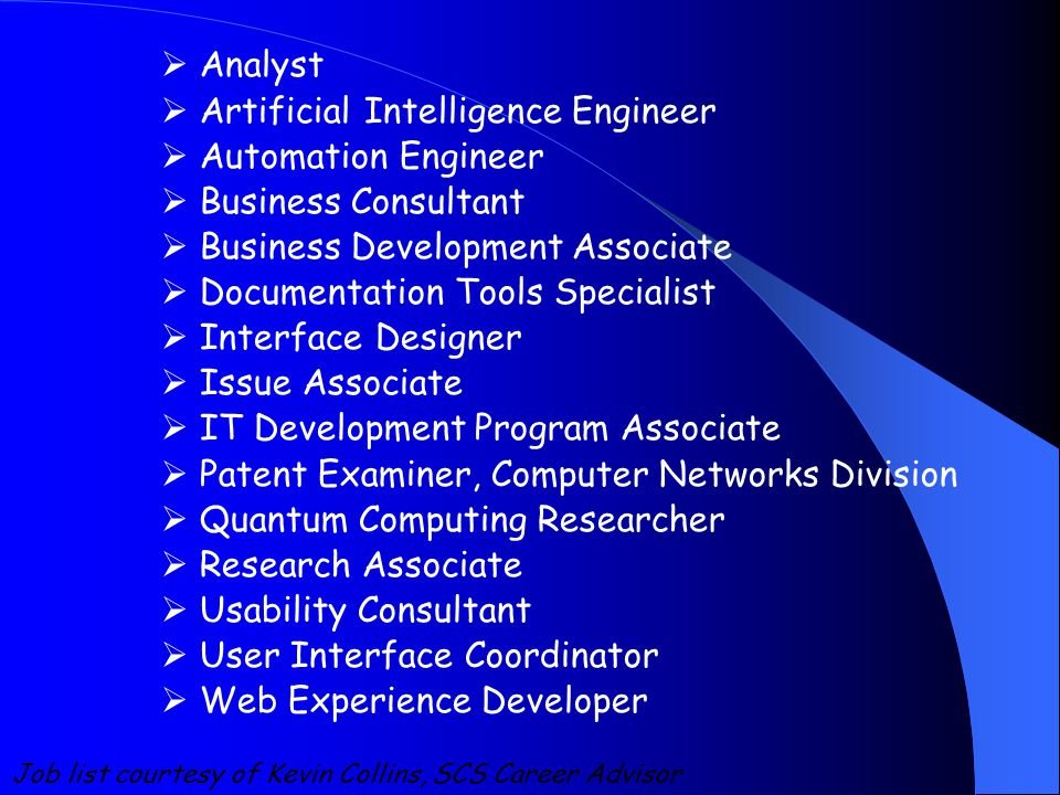  Analyst  Artificial Intelligence Engineer  Automation Engineer  Business Consultant  Business Development Associate  Documentation Tools Specialist  Interface Designer  Issue Associate  IT Development Program Associate  Patent Examiner, Computer Networks Division  Quantum Computing Researcher  Research Associate  Usability Consultant  User Interface Coordinator  Web Experience Developer Job list courtesy of Kevin Collins, SCS Career Advisor