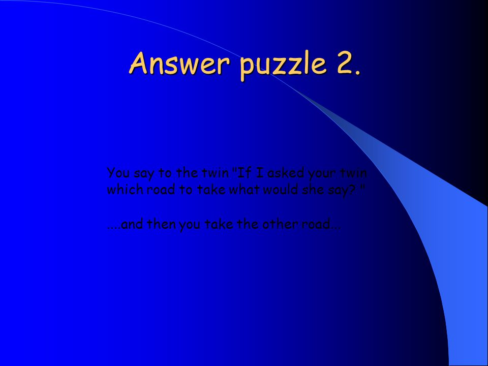 Answer puzzle 2. You say to the twin If I asked your twin which road to take what would she say.