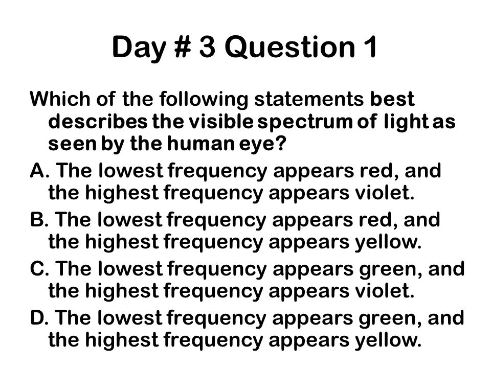 Day # 3 Question 1 Which of the following statements best describes the visible spectrum of light as seen by the human eye? A. The lowest frequency ap