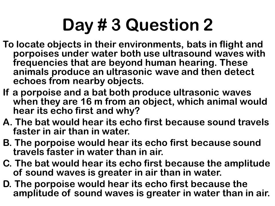 Day # 3 Question 2 To locate objects in their environments, bats in flight and porpoises under water both use ultrasound waves with frequencies that a