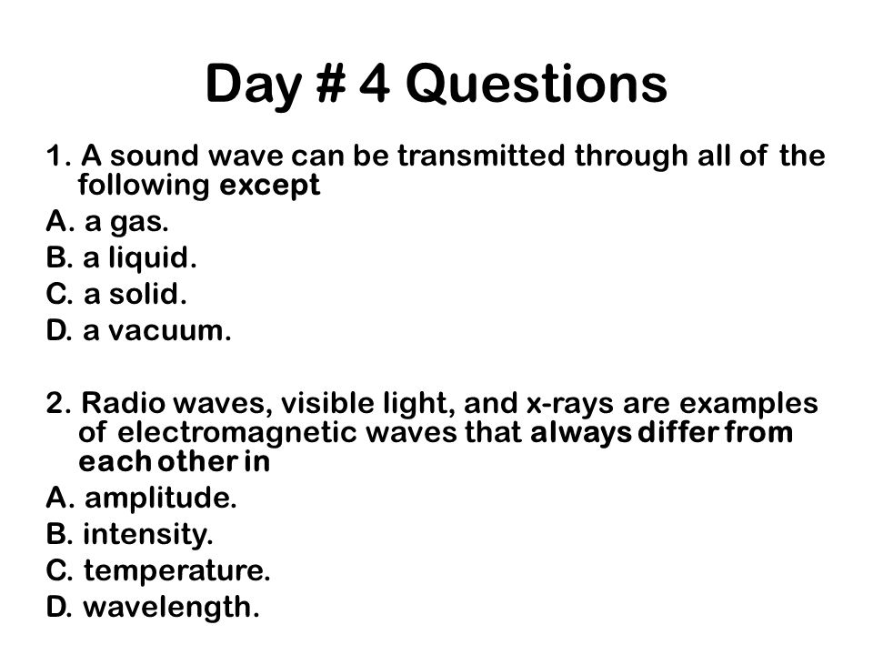 Day # 4 Questions 1. A sound wave can be transmitted through all of the following except A. a gas. B. a liquid. C. a solid. D. a vacuum. 2. Radio wave