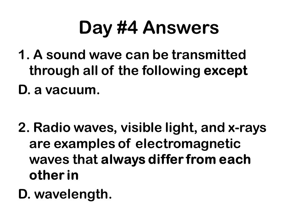 Day #4 Answers 1. A sound wave can be transmitted through all of the following except D. a vacuum. 2. Radio waves, visible light, and x-rays are examp