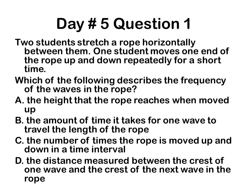 Day # 5 Question 1 Two students stretch a rope horizontally between them. One student moves one end of the rope up and down repeatedly for a short tim