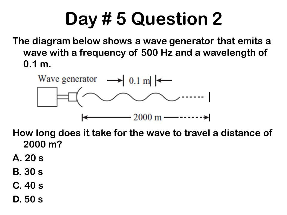 Day # 5 Question 2 The diagram below shows a wave generator that emits a wave with a frequency of 500 Hz and a wavelength of 0.1 m. How long does it t