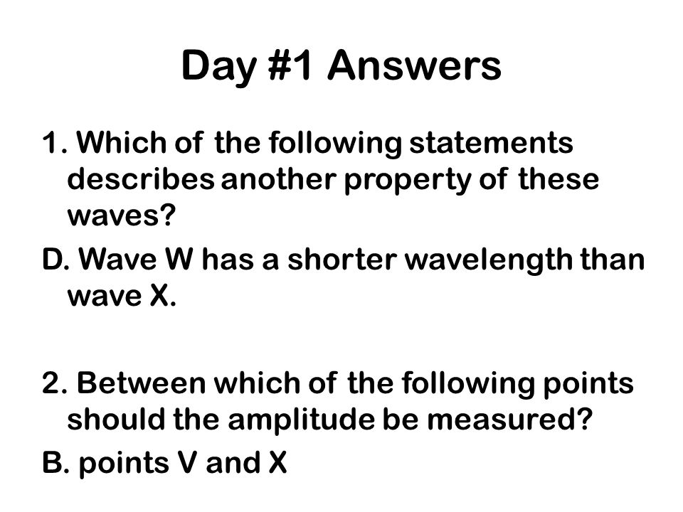 Day #1 Answers 1. Which of the following statements describes another property of these waves? D. Wave W has a shorter wavelength than wave X. 2. Betw