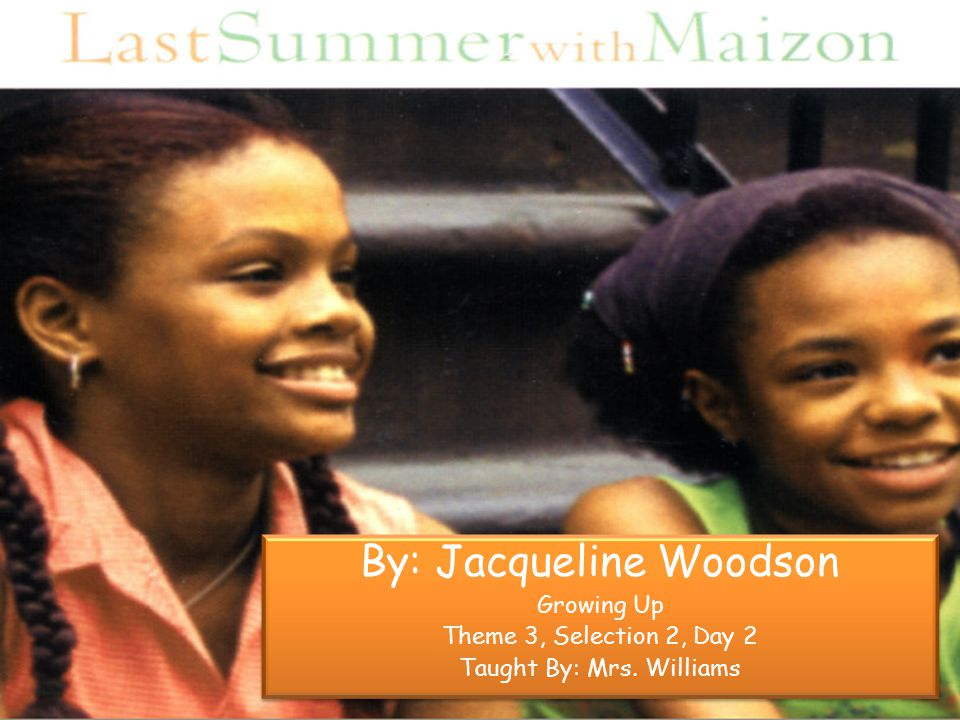 By: Jacqueline Woodson Growing Up Theme 3, Selection 2, Day 2 Taught By: Mrs.