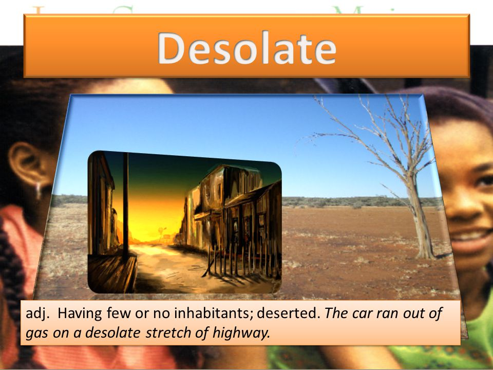 adj. Having few or no inhabitants; deserted. The car ran out of gas on a desolate stretch of highway.