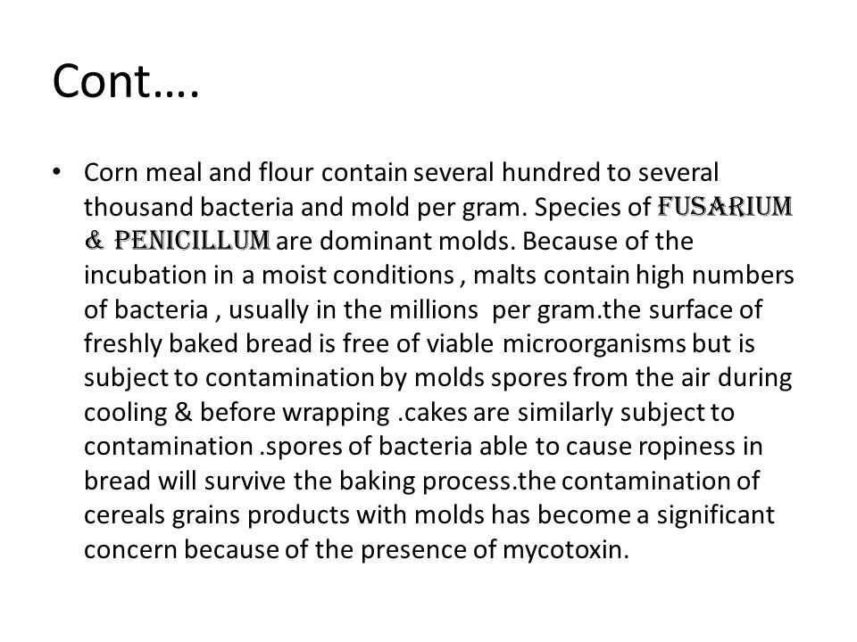 Cont…. Corn meal and flour contain several hundred to several thousand bacteria and mold per gram. Species of fusarium & penicillum are dominant molds