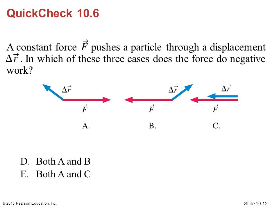 Slide 10-12 QuickCheck 10.6 A constant force pushes a particle through a displacement. In which of these three cases does the force do negative work?