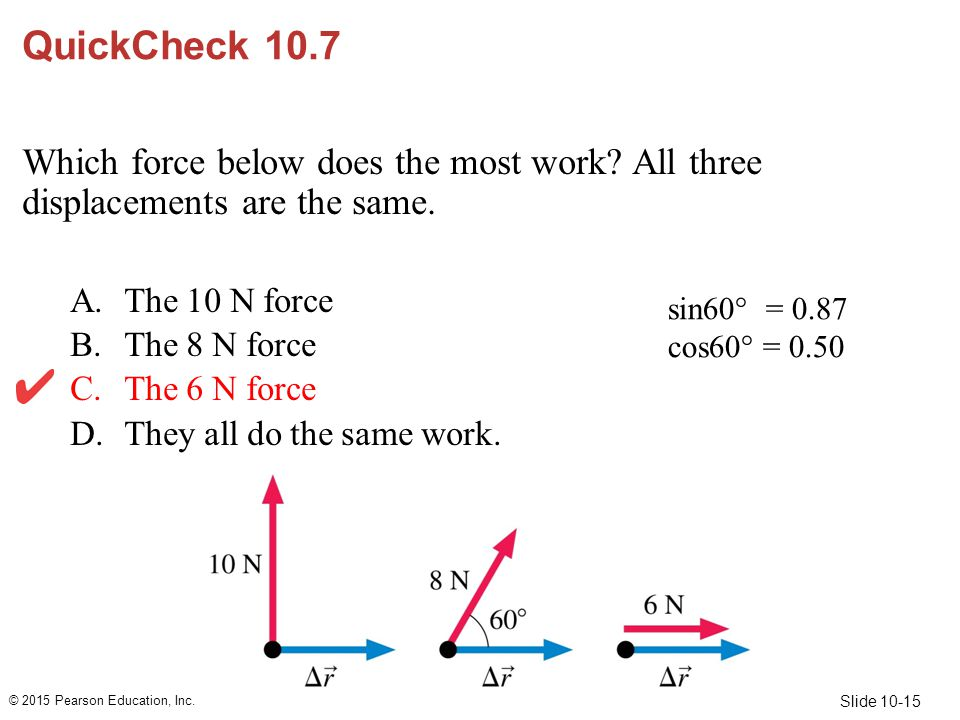 Slide 10-15 sin60  = 0.87 cos60  = 0.50 QuickCheck 10.7 Which force below does the most work? All three displacements are the same. A.The 10 N force