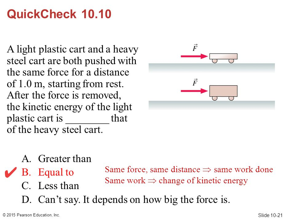 Slide 10-21 QuickCheck 10.10 A light plastic cart and a heavy steel cart are both pushed with the same force for a distance of 1.0 m, starting from re