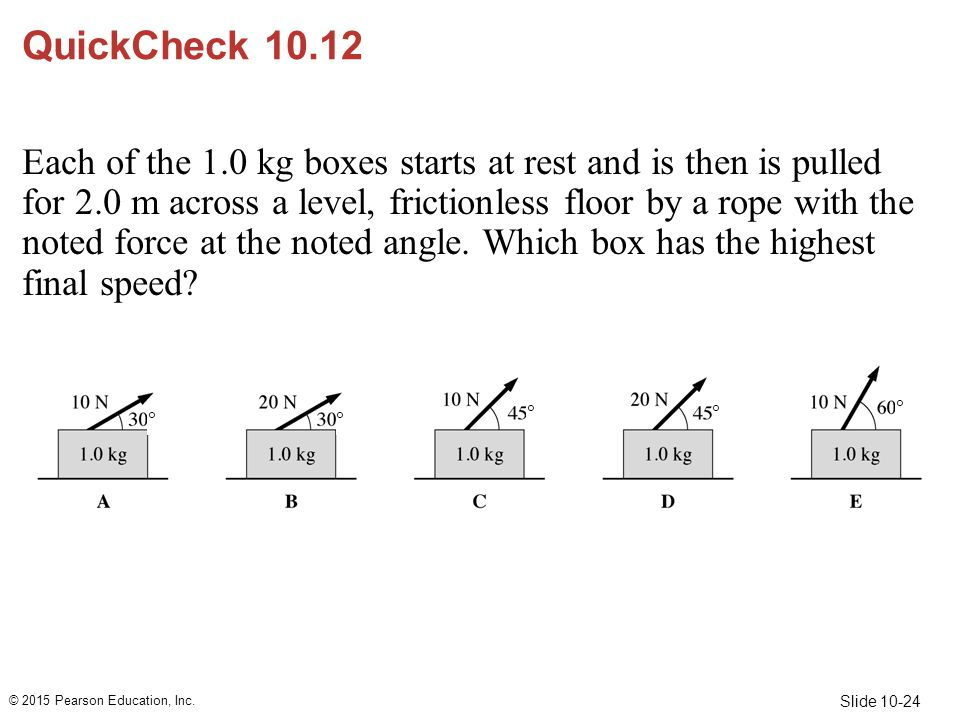 Slide 10-24 QuickCheck 10.12 Each of the 1.0 kg boxes starts at rest and is then is pulled for 2.0 m across a level, frictionless floor by a rope with